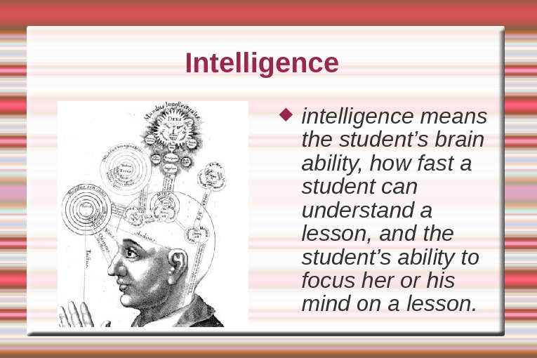 Intelligence intelligence means the student's brain ability, how fast a student can understand a lesson,