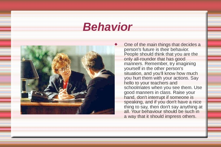 Behavior  One of the main things that decides a person's future is their behavior.