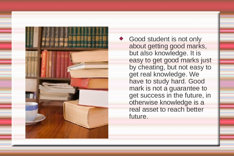Good student is not only about getting good marks,  but also knowledge. It is