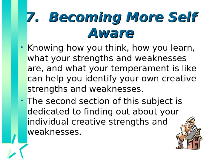 7.  Becoming More Self Aware • Knowing how you think, how you learn,