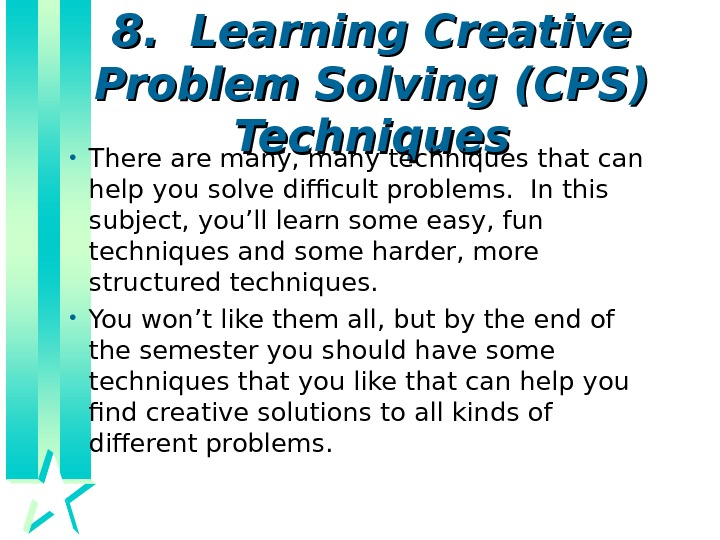 8.  Learning Creative Problem Solving (CPS) Techniques • There are many, many techniques