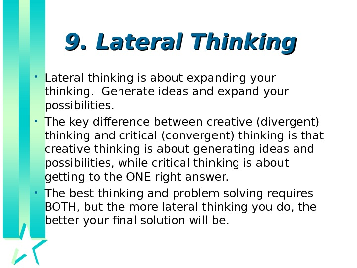 9. Lateral Thinking  • Lateral thinking is about expanding your thinking.  Generate