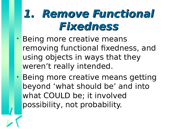 1.  Remove Functional Fixedness • Being more creative means removing functional fixedness, and