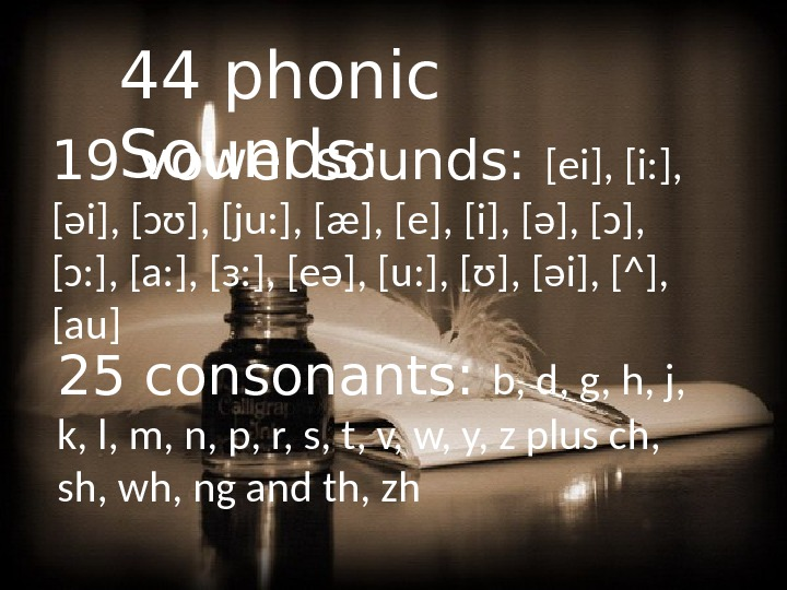 44 phonic Sounds: 19 vowel sounds:  [ei], [i: ],  [əi], [ɔʊ], [ju: ], [æ],