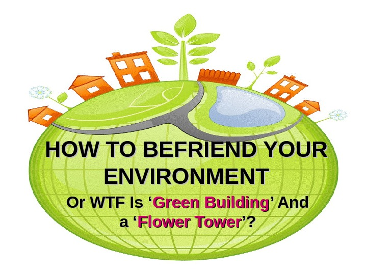 HOW TO BEFRIEND YOUR ENVIRONMENT Or WTF Is ' Green Building ' And a