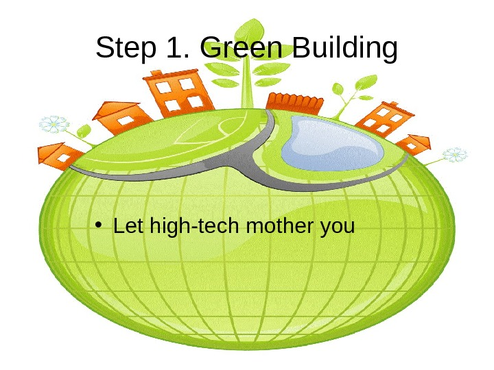 Step 1. Green Building • Let high-tech mother you