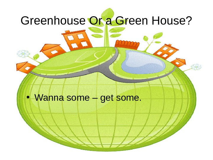 Greenhouse Or a Green House?  • Wanna some – get some.
