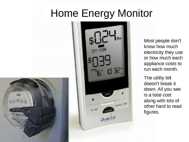 Home Energy Monitor Most people don't know how much electricity they use or how