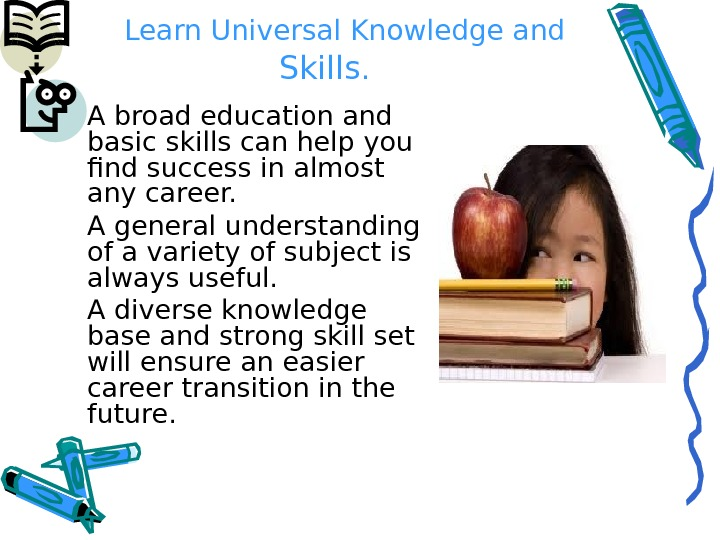 Learn Universal Knowledge and Skills. A broad education and basic skills can help you