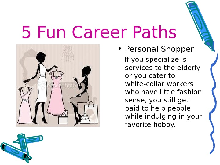 5 Fun Career Paths • Personal Shopper If you specialize is services to the