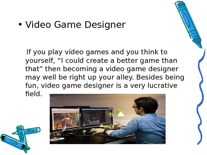 • Video Game Designer  If you play video games and you think to