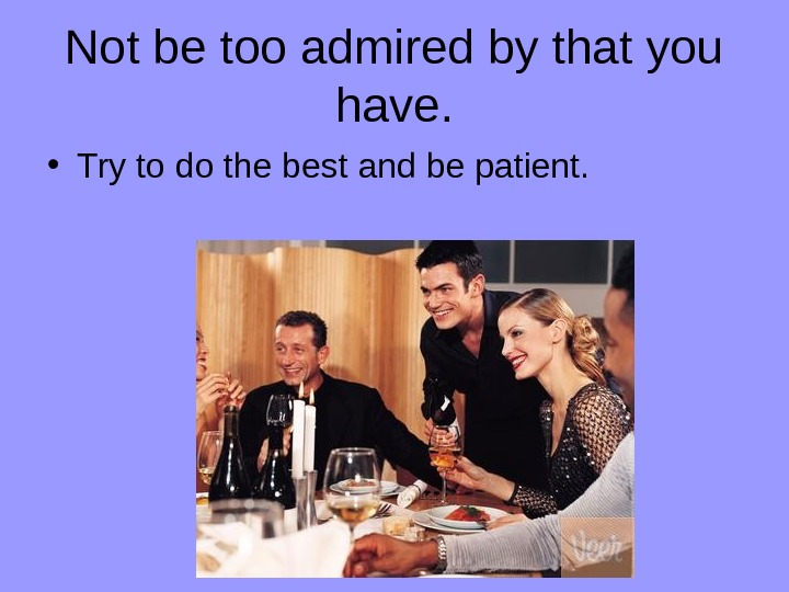 Not be too admired by that you have.  • Try to do the best and