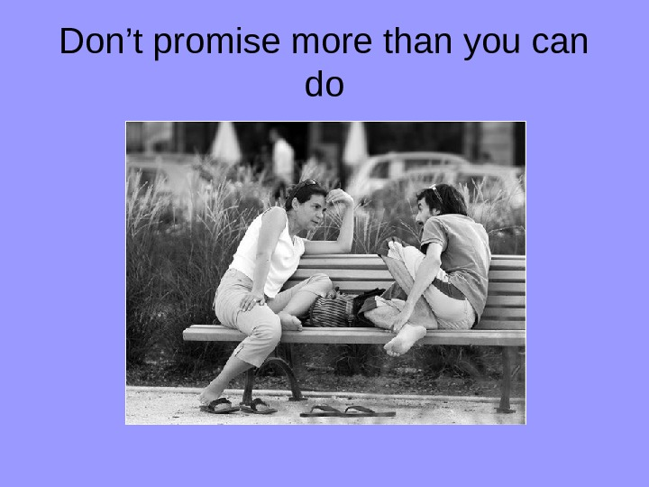 Don't promise more than you can do