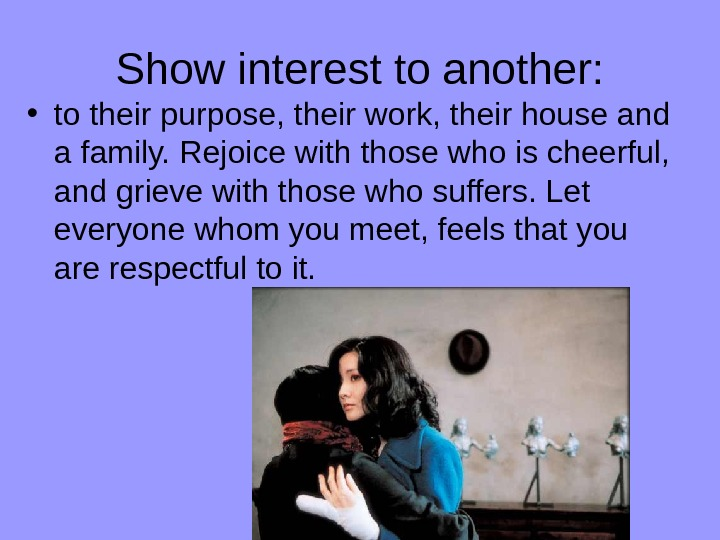 Show interest to another:  • to their purpose, their work, their house and a family.