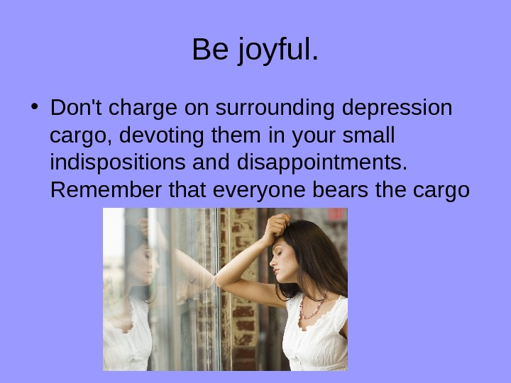 Be joyful.  • Don't charge on surrounding depression cargo, devoting them in your small indispositions
