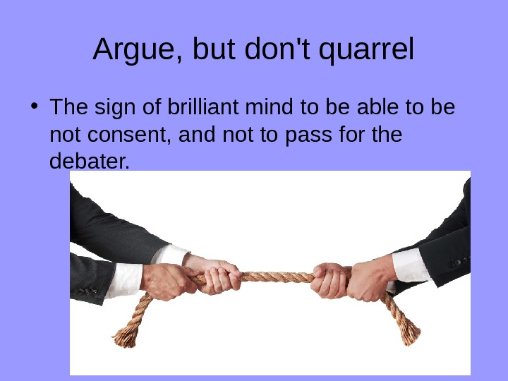 Argue, but don't quarrel • The sign of brilliant mind to be able to be not