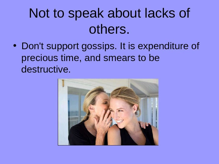 Not to speak about lacks of others.  • Don't support gossips. It is expenditure of
