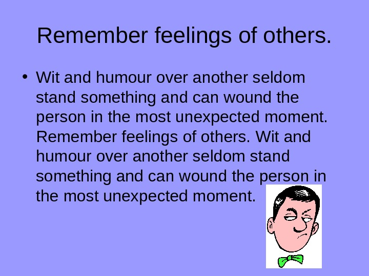 Remember feelings of others.  • Wit and humour over another seldom stand something and can