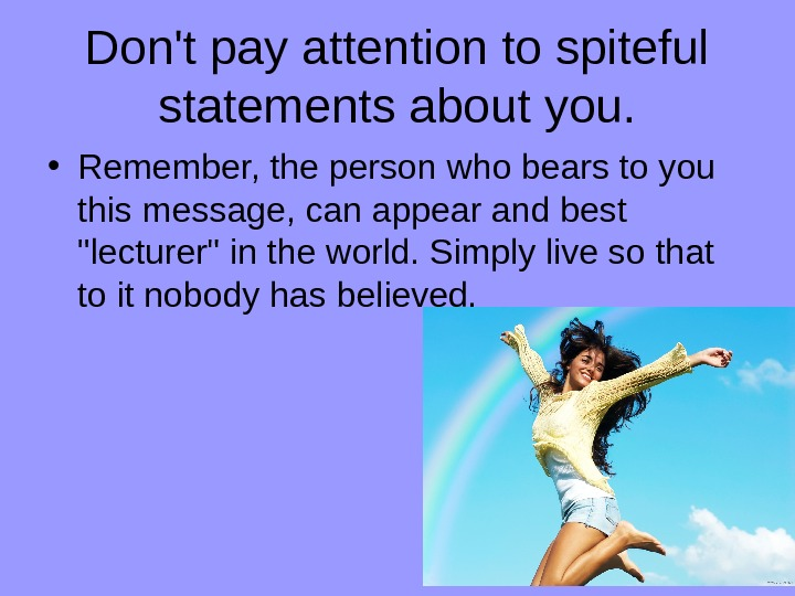 Don't pay attention to spiteful statements about you.  • Remember, the person who bears to
