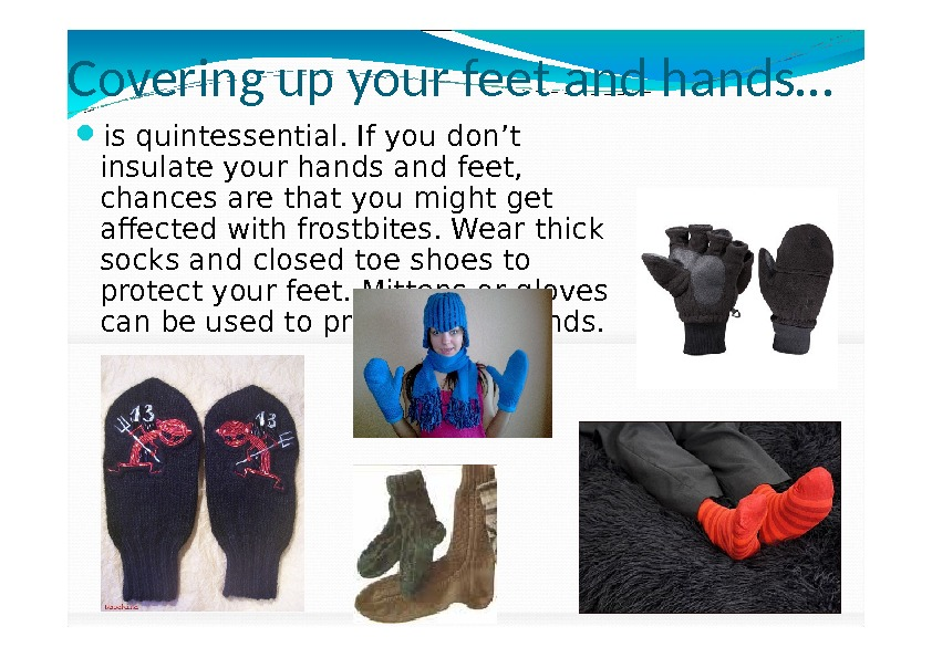 Covering up your feet and hands… is quintessential. If you don't insulate your hands and feet,