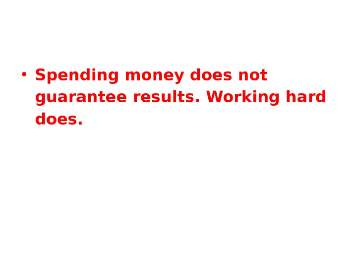 • Spending money does not guarantee results. Working hard does.
