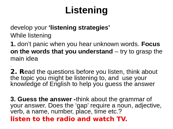 Listening develop your 'listening strategies' While listening 1.  don't panic when you hear unknown words.
