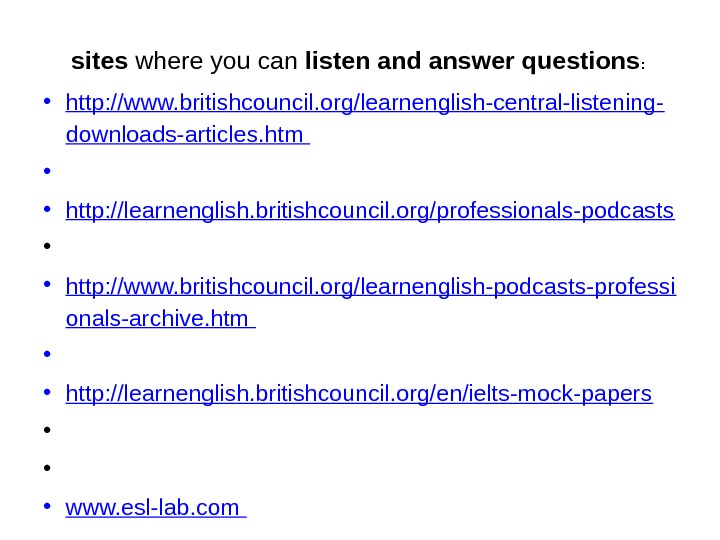 sites where you can listen and answer questions :  • http: //www. britishcouncil. org/learnenglish-central-listening- downloads-articles.