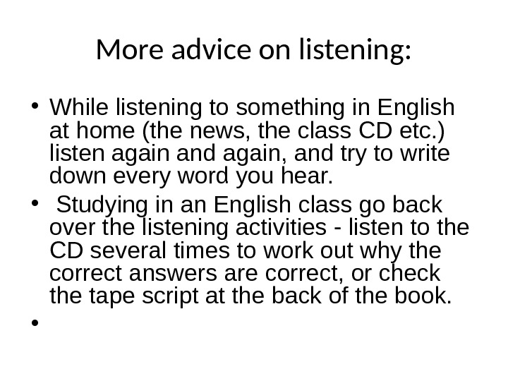 More advice on listening:  • While listening to something in English at home (the news,