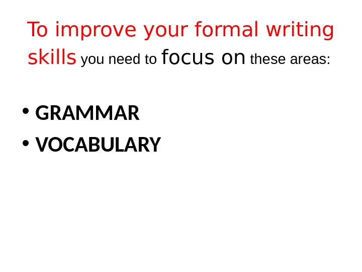 To improve your formal writing skills  you need to focus on these areas:  •