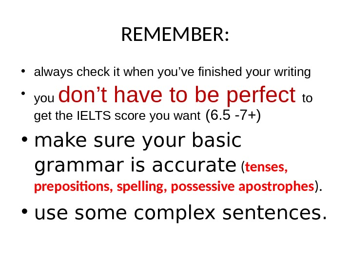 REMEMBER:  • always check it when you've finished your writing • you don't have to
