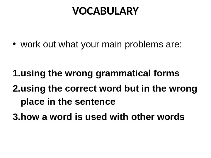 VOCABULARY • work out what your main problems are: 1. using the wrong grammatical forms 2.