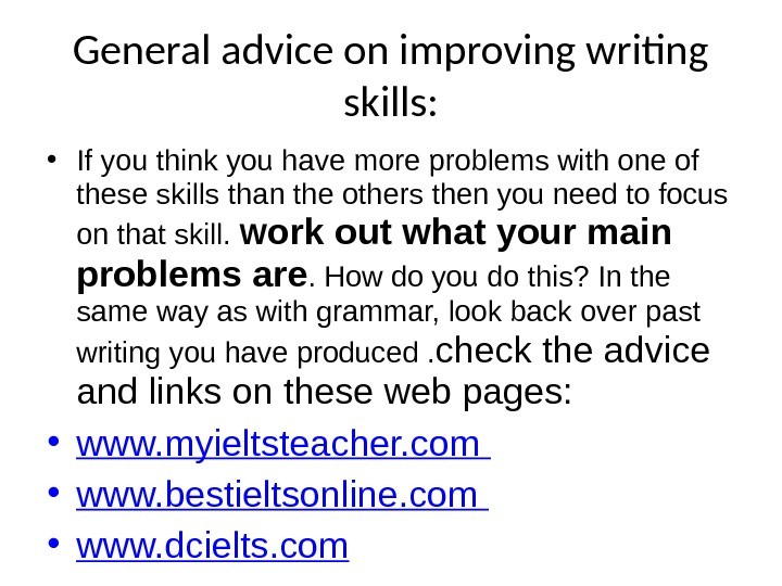 General advice on improving writing skills:  • If you think you have more problems with