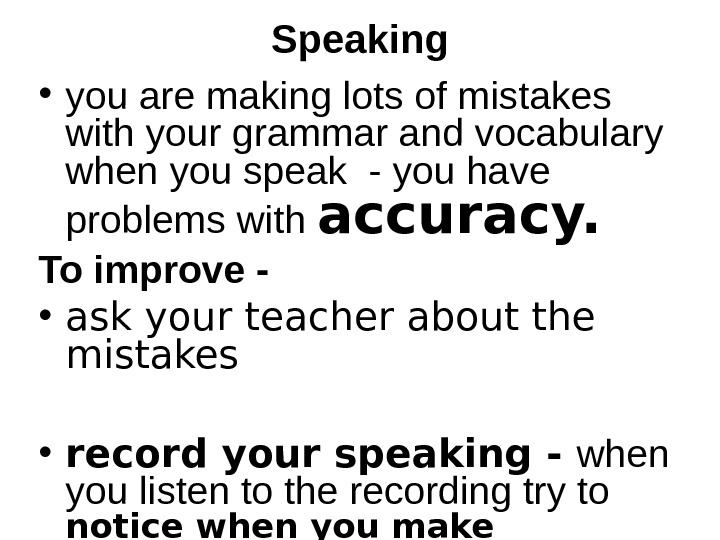 Speaking  • you are making lots of mistakes with your grammar and vocabulary when you