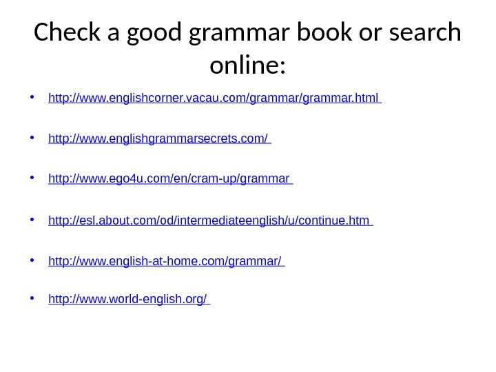 Check a good grammar book or search online:  • http: //www. englishcorner. vacau. com/grammar. html