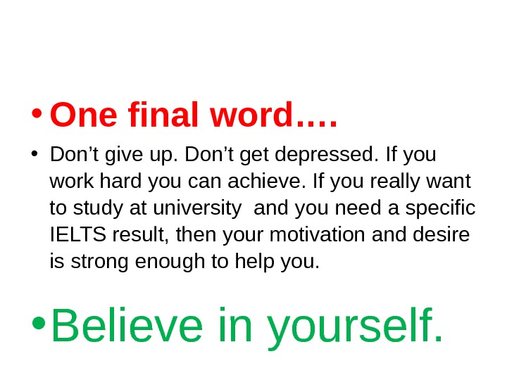 • One final word….  • Don't give up. Don't get depressed. If you work