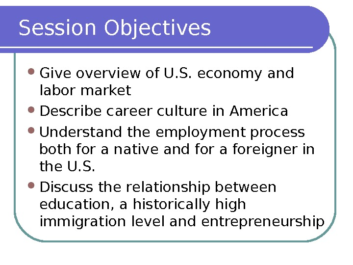 Session Objectives Give overview of U. S. economy and labor market Describe career culture in America