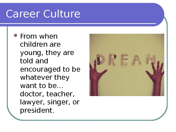 Career Culture From when children are young, they are told and encouraged to be whatever they