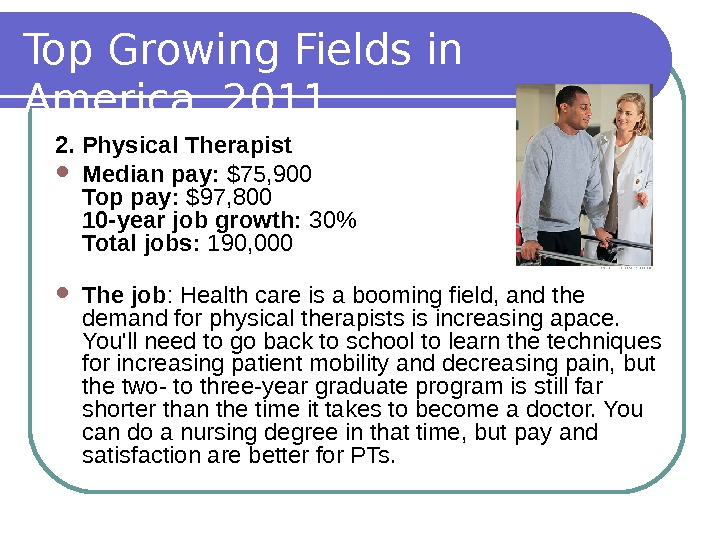 Top Growing Fields in America, 2011 2. Physical Therapist Median pay:  $75, 900 Top pay: