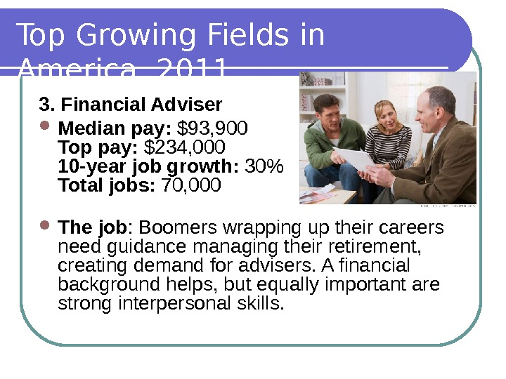 Top Growing Fields in America, 2011 3. Financial Adviser Median pay:  $93, 900 Top pay: