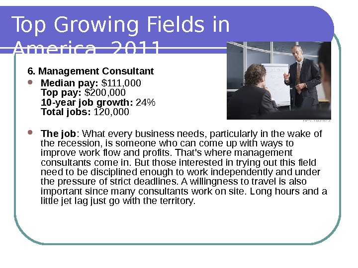 Top Growing Fields in America, 2011 6. Management Consultant Median pay:  $111, 000 Top pay: