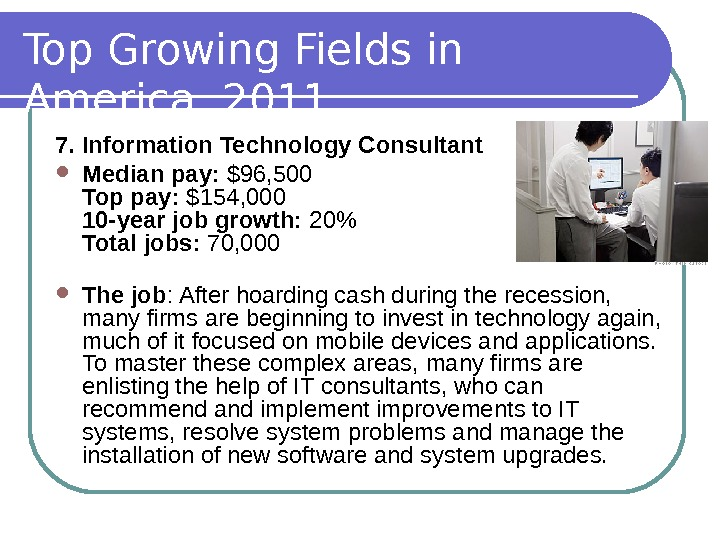 Top Growing Fields in America, 2011 7. Information Technology Consultant Median pay:  $96, 500 Top
