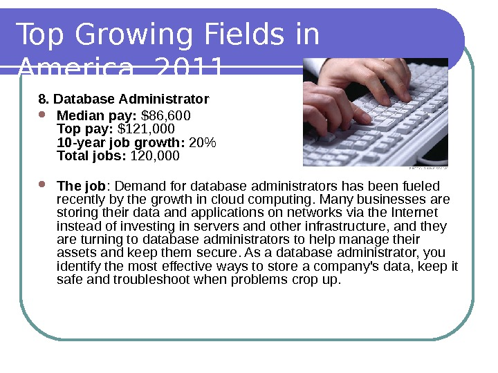 Top Growing Fields in America, 2011 8. Database Administrator Median pay:  $86, 600 Top pay: