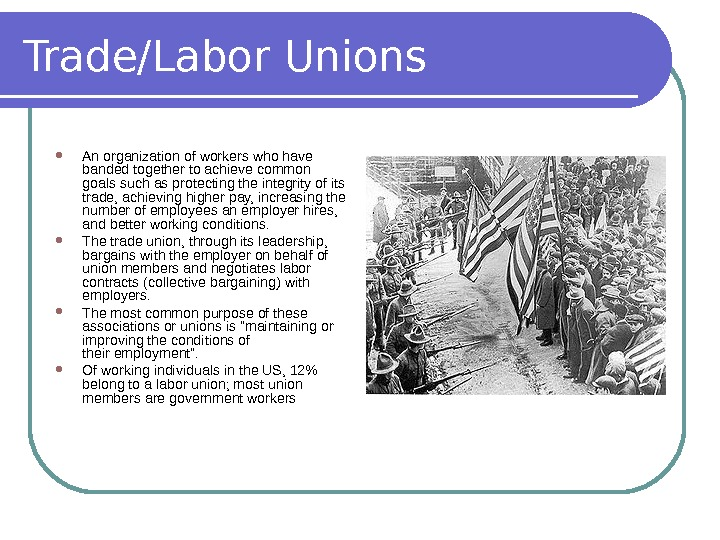 Trade/Labor Unions An organization of workers who have banded together to achieve common goals such as