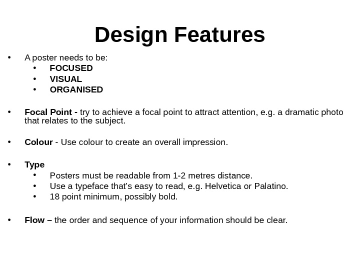 Design Features • A poster needs to be: • FOCUSED • VISUAL • ORGANISED • Focal