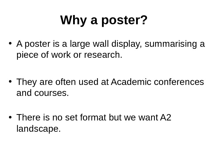 Why a poster?  • A poster is a large wall display,  summarising a piece