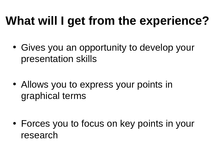 What will I get from the experience?  • Gives you an opportunity to develop your