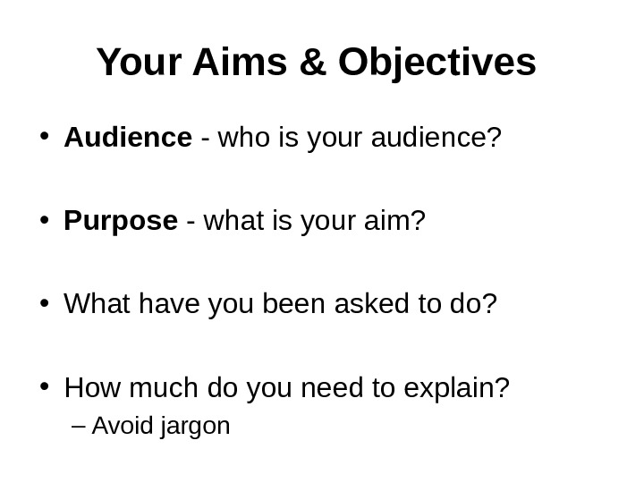 Your Aims & Objectives  • Audience - who is your audience?  • Purpose -