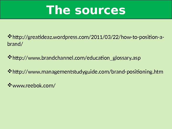 The sources http: //greatideaz. wordpress. com/2011/03/22/how-to-position-a- brand/ http: //www. brandchannel. com/education_glossary. asp http: //www. managementstudyguide. com/brand-positioning.