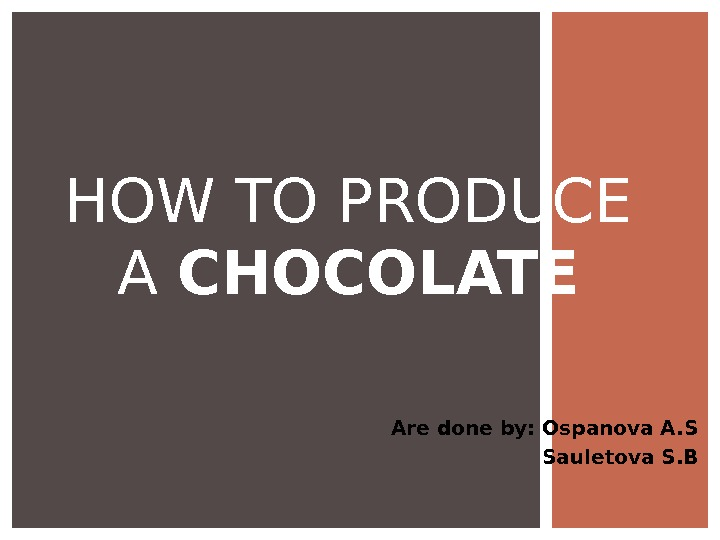 Are done by: Ospanova A. S Sauletova S. BHOW TO PRODUCE A CHOCOLATE