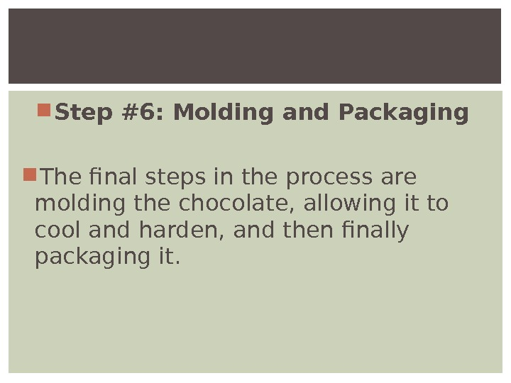 Step #6: Molding and Packaging  The final steps in the process are molding the